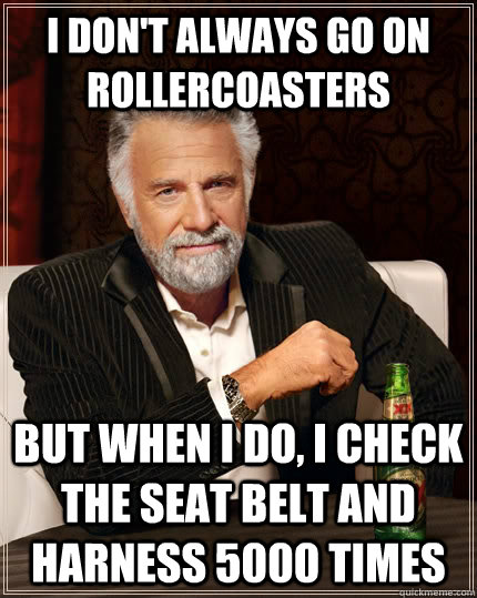 I don't always go on rollercoasters but when I do, I check the seat belt and harness 5000 times - I don't always go on rollercoasters but when I do, I check the seat belt and harness 5000 times  The Most Interesting Man In The World