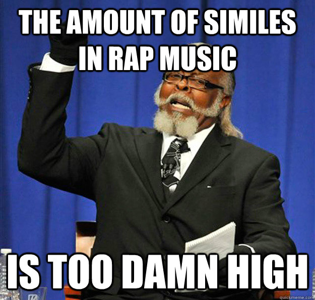 The amount of similes in rap music  Is too damn high - The amount of similes in rap music  Is too damn high  Jimmy McMillan