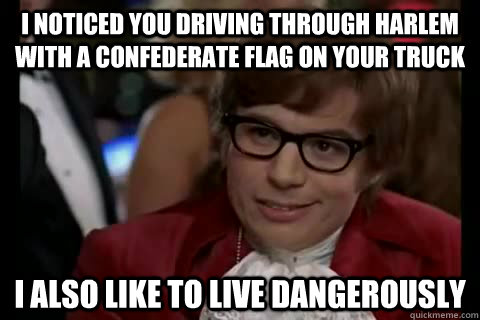 I noticed you driving through harlem with a confederate flag on your truck i also like to live dangerously - I noticed you driving through harlem with a confederate flag on your truck i also like to live dangerously  Dangerously - Austin Powers