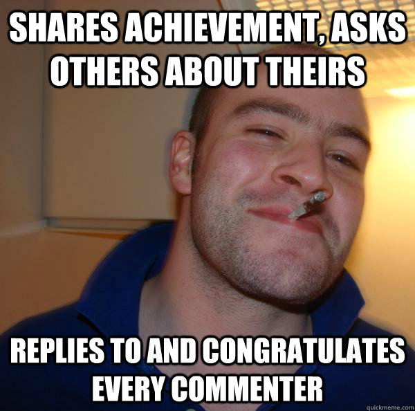 shares achievement, asks others about theirs replies to and congratulates every commenter  - shares achievement, asks others about theirs replies to and congratulates every commenter   Misc