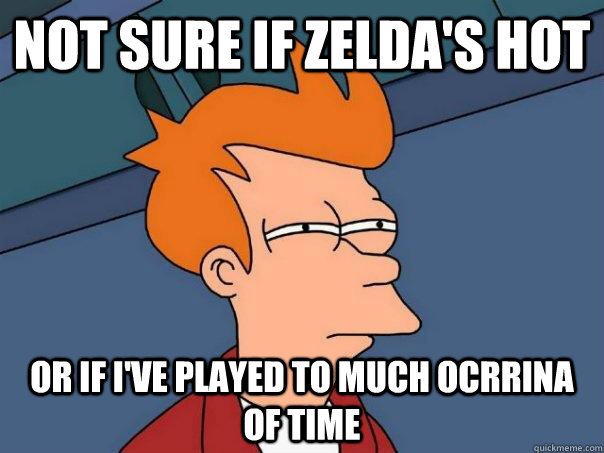 Not Sure if zelda's hot or if I've played to much Ocrrina of Time - Not Sure if zelda's hot or if I've played to much Ocrrina of Time  Futurama Fry
