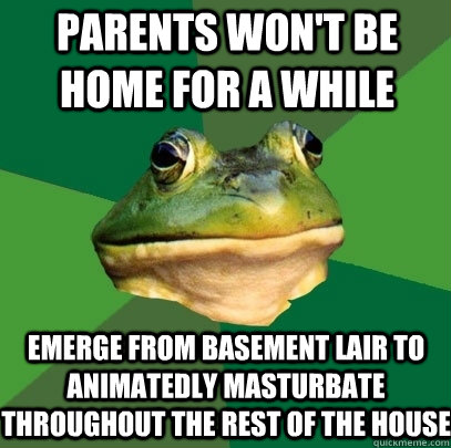 Parents won't be home for a while emerge from basement lair to animatedly masturbate throughout the rest of the house - Parents won't be home for a while emerge from basement lair to animatedly masturbate throughout the rest of the house  Foul Bachelor Frog