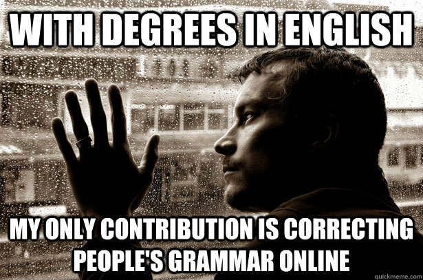 with degrees in english my only contribution is correcting people's grammar online - with degrees in english my only contribution is correcting people's grammar online  Misc