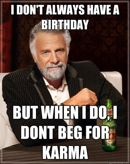 I don't always have a birthday But when I do, I dont beg for karma  The Most Interesting Man In The World