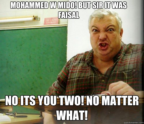 MOHAMMED w Mido! but Sir it was faisal no its you two! no Matter what!