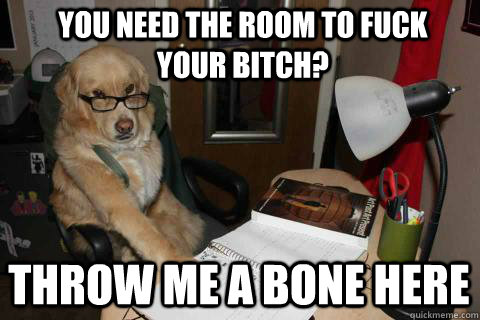 you need the room to fuck your bitch? throw me a bone here - you need the room to fuck your bitch? throw me a bone here  Financial Advice Dog
