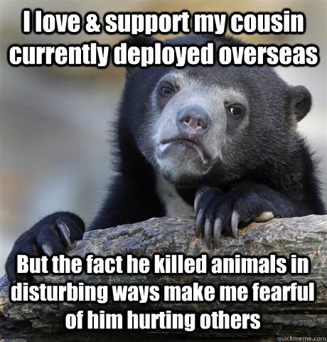 I love & support my cousin currently deployed overseas But the fact he killed animals in disturbing ways make me fearful of him hurting others - I love & support my cousin currently deployed overseas But the fact he killed animals in disturbing ways make me fearful of him hurting others  Confession Bear