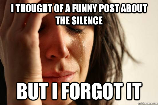 I thought of a funny post about the silence but i forgot it - I thought of a funny post about the silence but i forgot it  First World Problems