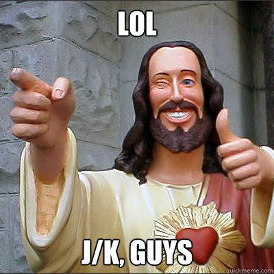 LOL J/K, Guys - LOL J/K, Guys  Buddy jesus