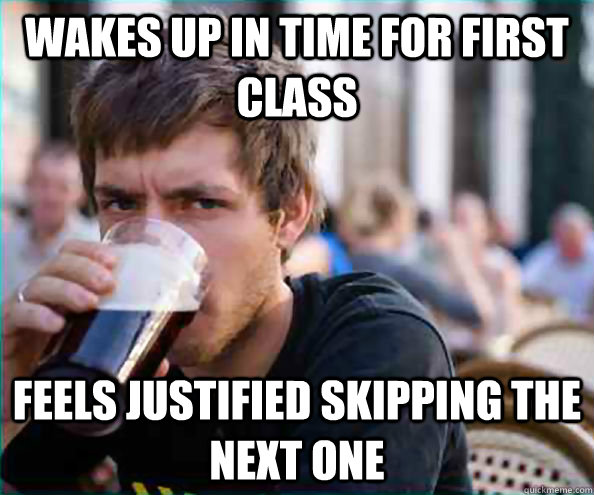 Wakes up in time for first class Feels justified skipping the next one - Wakes up in time for first class Feels justified skipping the next one  College Senior