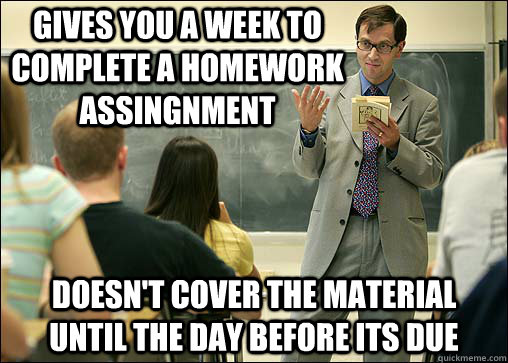 Gives you a week to complete a homework assingnment Doesn't cover the material until the day before its due
