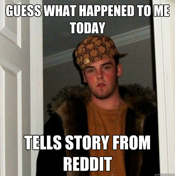 guess what happened to me today tells story from reddit - guess what happened to me today tells story from reddit  Scumbag Steve