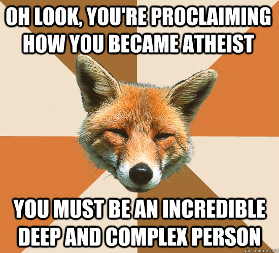 Oh look, you're proclaiming how you became atheist You must be an incredible deep and complex person - Oh look, you're proclaiming how you became atheist You must be an incredible deep and complex person  Condescending Fox