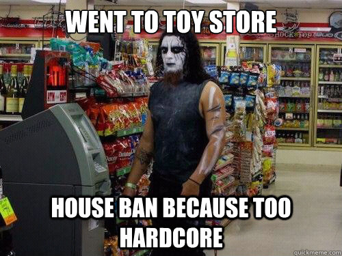 Went to toy store house ban because too hardcore  sad metalhead
