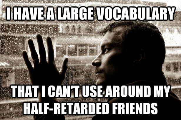 I HAVE A LARGE VOCABULARY THAT I CAN'T USE AROUND MY HALF-RETARDED FRIENDS  **Get the [AdviceAnimals Chrome extension!](http://livememe.com/extension)** - I HAVE A LARGE VOCABULARY THAT I CAN'T USE AROUND MY HALF-RETARDED FRIENDS  **Get the [AdviceAnimals Chrome extension!](http://livememe.com/extension)**  Misc