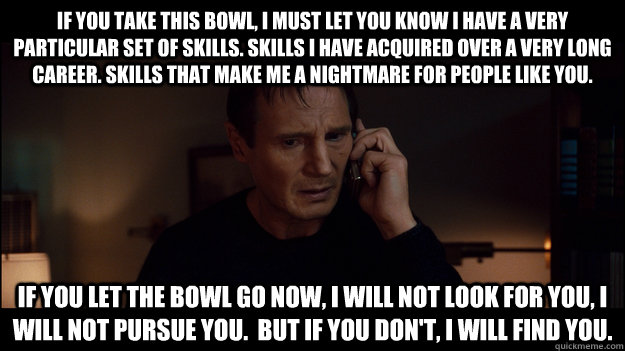 If you take this bowl, i must let you know i have a very particular set of skills. skills I have acquired over a very long career. Skills that make me a nightmare for people like you. If you let the bowl go now, I will not look for you, I will not pursue  - If you take this bowl, i must let you know i have a very particular set of skills. skills I have acquired over a very long career. Skills that make me a nightmare for people like you. If you let the bowl go now, I will not look for you, I will not pursue   Misc