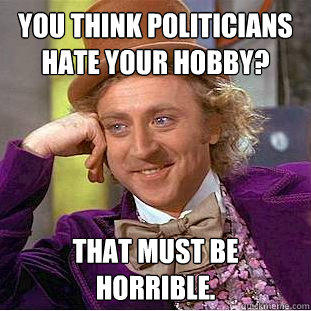 You think politicians hate your hobby? That must be horrible.