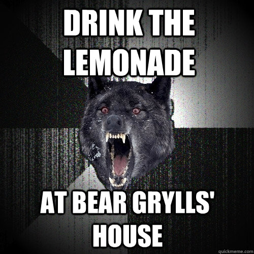 drink the lemonade at bear grylls' house - drink the lemonade at bear grylls' house  Insanity Wolf