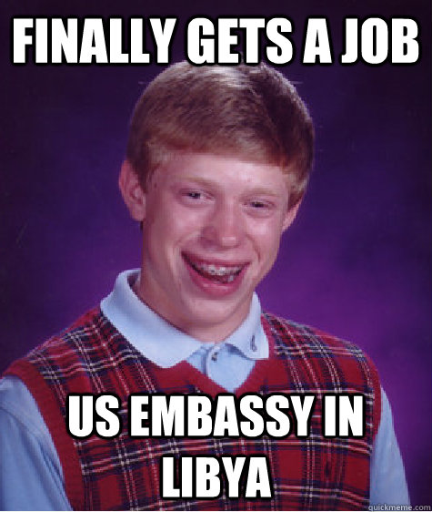 Finally gets a job US Embassy in Libya - Finally gets a job US Embassy in Libya  Bad Luck Brian