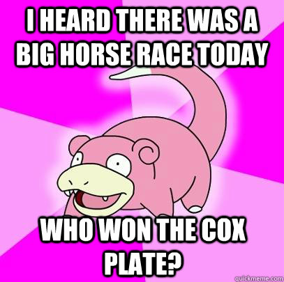 i heard there was a big horse race today who won the Cox plate? - i heard there was a big horse race today who won the Cox plate?  Slowpoke