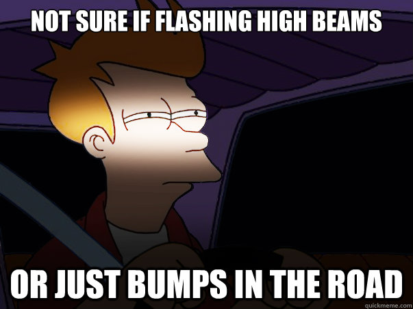 not sure if flashing high beams or just bumps in the road - not sure if flashing high beams or just bumps in the road  Fry Driving at Night