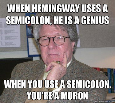 When Hemingway uses a semicolon, he is a genius When you use a semicolon, you're a moron - When Hemingway uses a semicolon, he is a genius When you use a semicolon, you're a moron  Humanities Professor