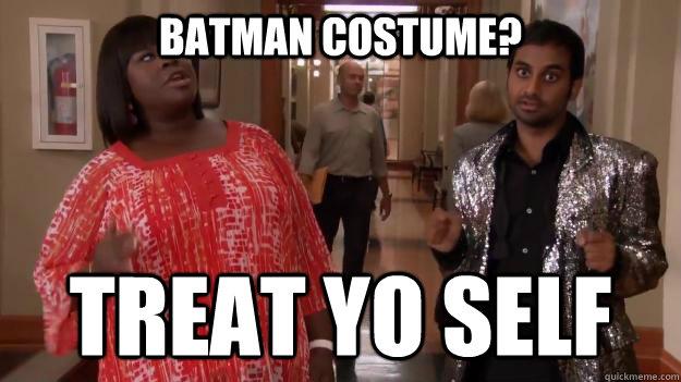 batman costume? treat yo self  Treat Yo Self