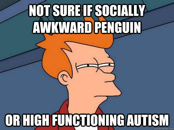 Not sure if socially awkward penguin Or high functioning autism - Not sure if socially awkward penguin Or high functioning autism  Futurama Fry