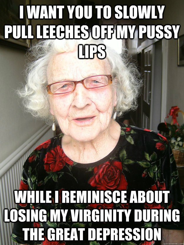 I want you to slowly pull leeches off my pussy lips while i reminisce about losing my virginity during the great depression  Slutty Grandma