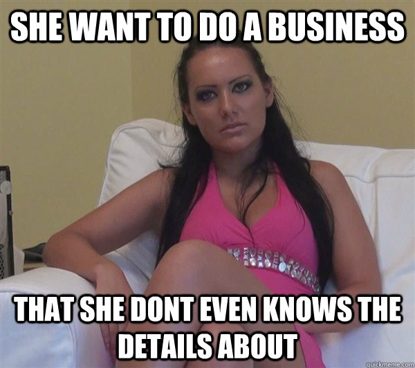 she want to do a business that she dont even knows the details about - she want to do a business that she dont even knows the details about  Beginner Pornstar