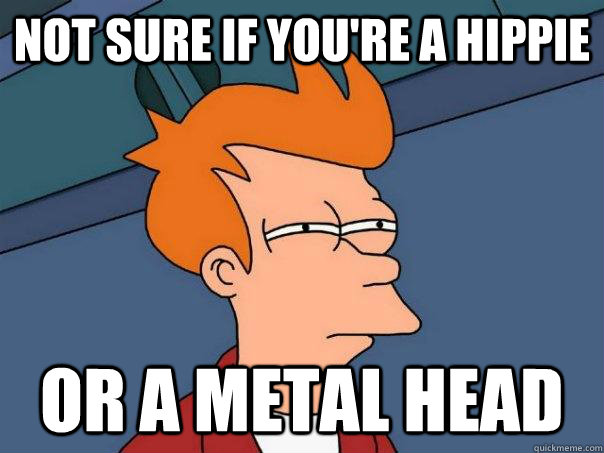 Not sure if you're a hippie Or a metal head - Not sure if you're a hippie Or a metal head  Futurama Fry
