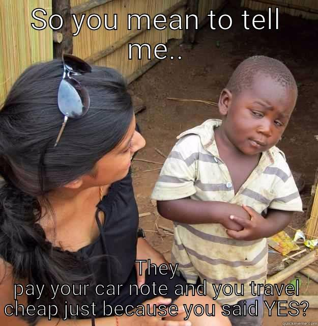 SO YOU MEAN TO TELL ME.. THEY PAY YOUR CAR NOTE AND YOU TRAVEL CHEAP JUST BECAUSE YOU SAID YES? Skeptical Third World Child