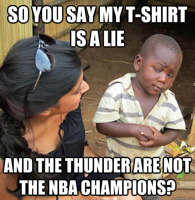 So you say my t-shirt is a lie and the Thunder are not the NBA champions?