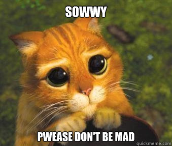 949063c14fa5cb6d0d5c13b453d082483b3bf99a5b39f166eb1672d0a4ab314e sowwy pwease don't be mad puss in boots quickmeme,Don T Get Mad Meme