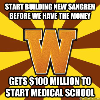 Start building new Sangren before we have the money Gets $100 million to start medical school
