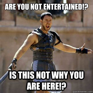 are you not entertained? - Angry Gladiator - quickmeme