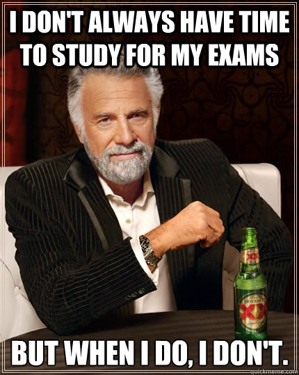 I don't always have time to study for my exams but when I do, I don't.  The Most Interesting Man In The World