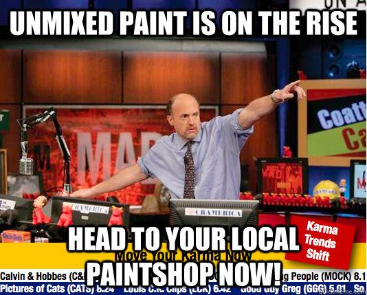 Unmixed paint is on the rise Head to your local paintshop now! - Unmixed paint is on the rise Head to your local paintshop now!  move your karma now