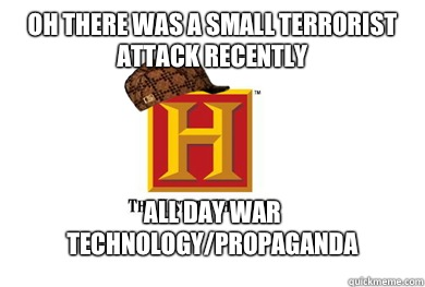 Oh there was a small terrorist attack recently  All day war technology/propaganda - Oh there was a small terrorist attack recently  All day war technology/propaganda  Scumbag History Channel