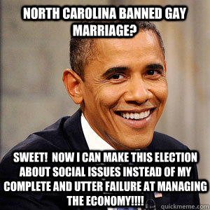 North carolina banned gay marriage? sweet!  now i can make this election about social issues instead of my complete and utter failure at managing the economy!!!! - North carolina banned gay marriage? sweet!  now i can make this election about social issues instead of my complete and utter failure at managing the economy!!!!  Barack Obama