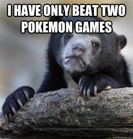 I have only beat two pokemon games  - I have only beat two pokemon games   Confession Bear