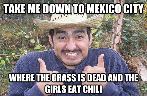 take me down to mexico city where the grass is dead and the girls eat chili