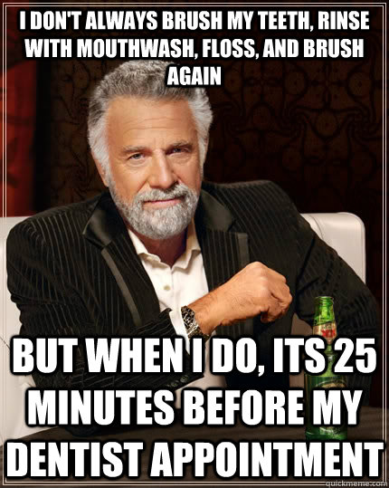 I don't always brush my teeth, rinse with mouthwash, floss, and brush again but when i do, its 25 minutes before my dentist appointment - I don't always brush my teeth, rinse with mouthwash, floss, and brush again but when i do, its 25 minutes before my dentist appointment  The Most Interesting Man In The World