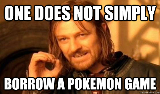 One does not simply borrow A pokemon game