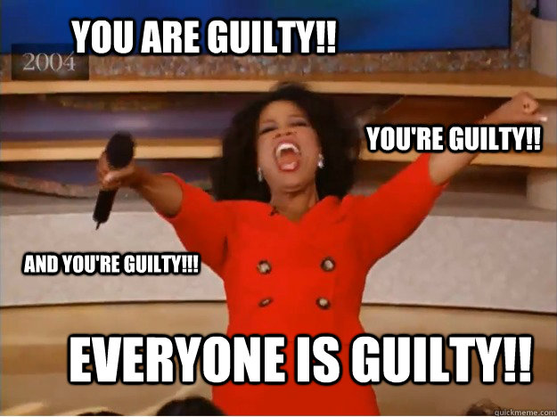 You are guilty!! Everyone is guilty!! You're guilty!! and you're guilty!!! - You are guilty!! Everyone is guilty!! You're guilty!! and you're guilty!!!  oprah you get a car