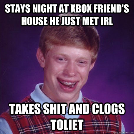 stays night at xbox friend's house he just met irl takes shit and clogs toliet - stays night at xbox friend's house he just met irl takes shit and clogs toliet  BadLuck Brian