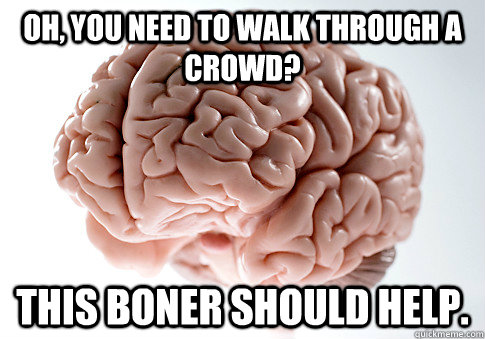 Oh, you need to walk through a crowd? This boner should help. - Oh, you need to walk through a crowd? This boner should help.  Scumbag Brain
