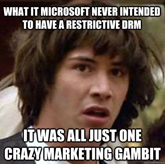What it Microsoft never intended to have a restrictive DRM It was all just one crazy marketing gambit - What it Microsoft never intended to have a restrictive DRM It was all just one crazy marketing gambit  conspiracy keanu