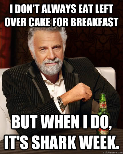 I don't always eat left over cake for breakfast but when I do, it's shark week. - I don't always eat left over cake for breakfast but when I do, it's shark week.  The Most Interesting Man In The World