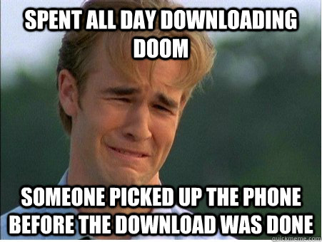 spent all day downloading doom someone picked up the phone before the download was done  1990s Problems